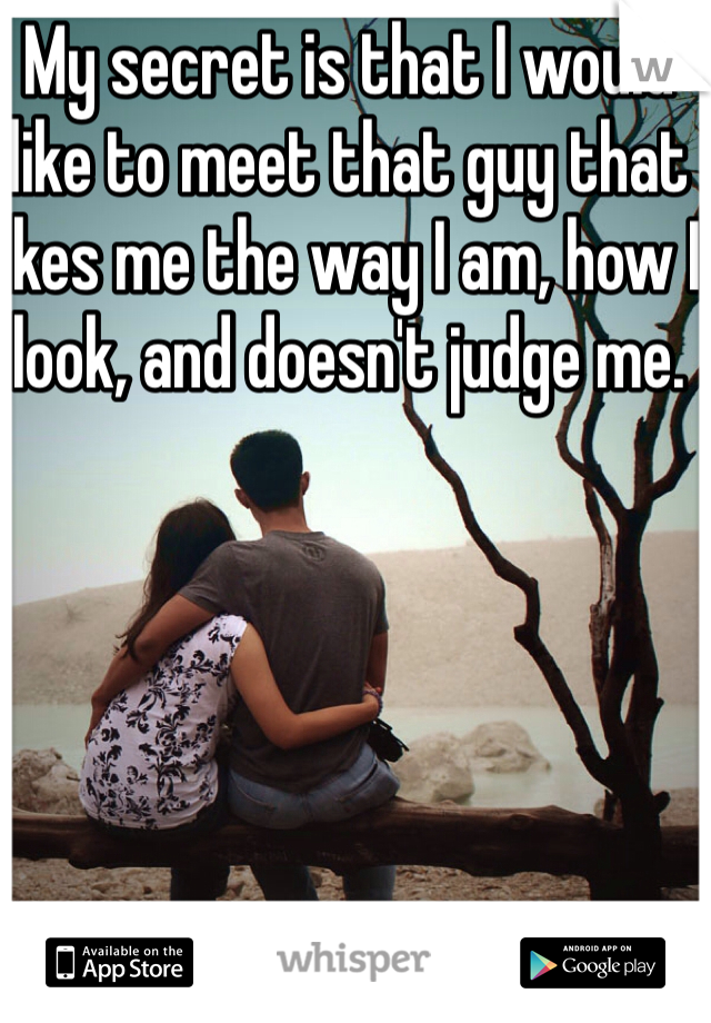 My secret is that I would like to meet that guy that likes me the way I am, how I look, and doesn't judge me.