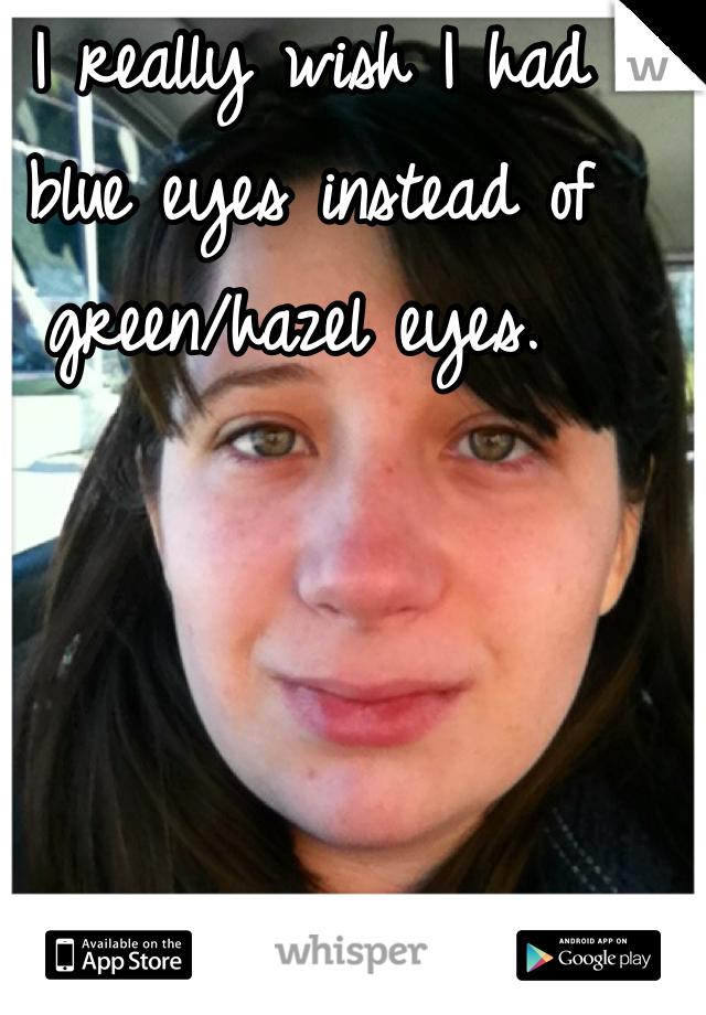 I really wish I had blue eyes instead of green/hazel eyes.