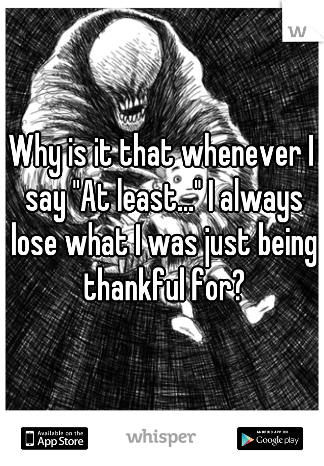 "Why is it that whenever I say ""At least..."" I always lose what I was just being thankful for?"