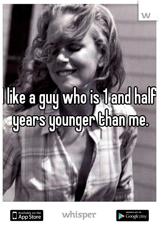 I like a guy who is 1 and half years younger than me.