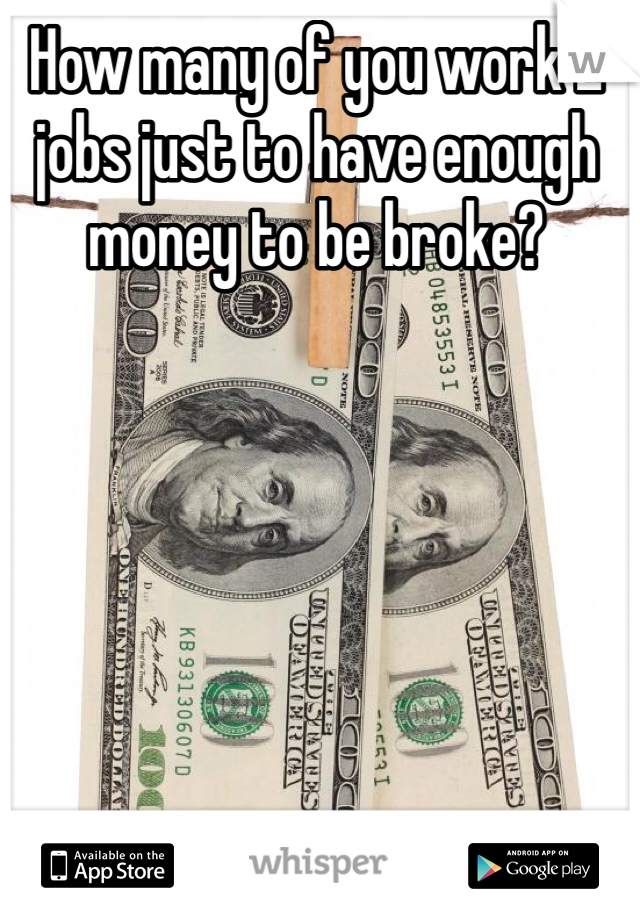How many of you work 2 jobs just to have enough money to be broke?