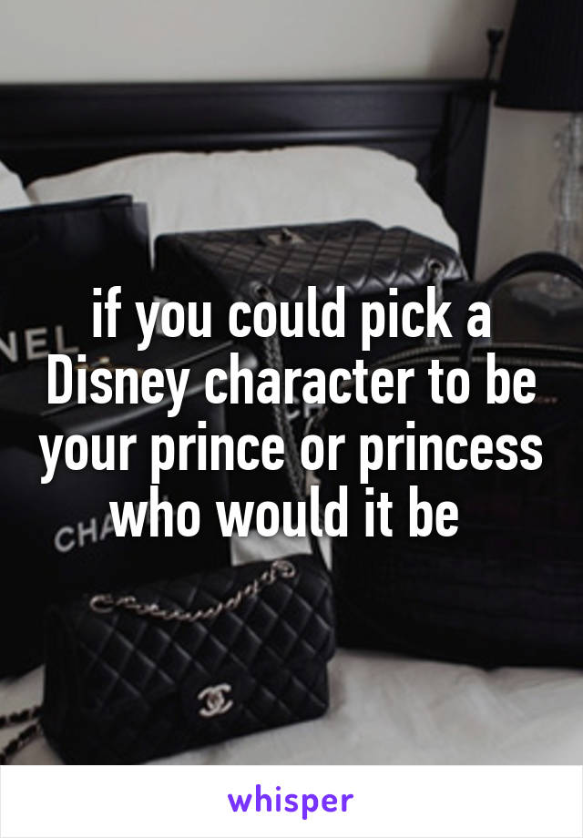if you could pick a Disney character to be your prince or princess who would it be