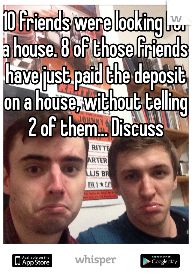 10 friends were looking for a house. 8 of those friends have just paid the deposit on a house, without telling 2 of them... Discuss
