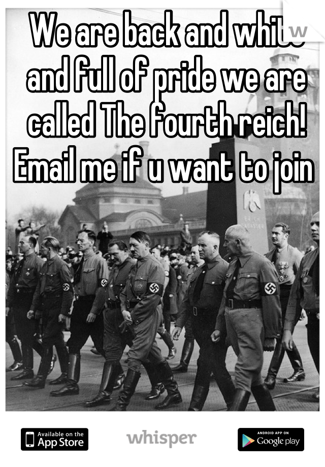 We are back and white and full of pride we are called The fourth reich! Email me if u want to join