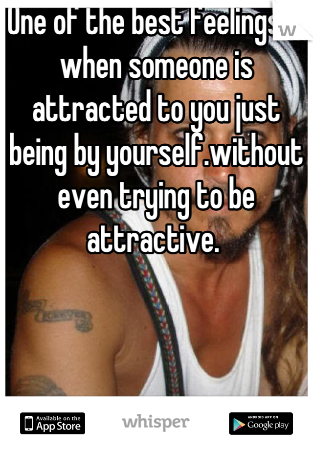 One of the best feelings is when someone is attracted to you just being by yourself.without even trying to be attractive.