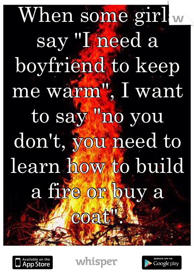 "When some girls say ""I need a boyfriend to keep me warm"", I want to say ""no you don't, you need to learn how to build a fire or buy a coat""."