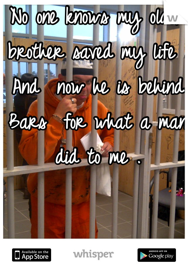 No one knows my older brother saved my life . And  now he is behind Bars  for what a man did to me .