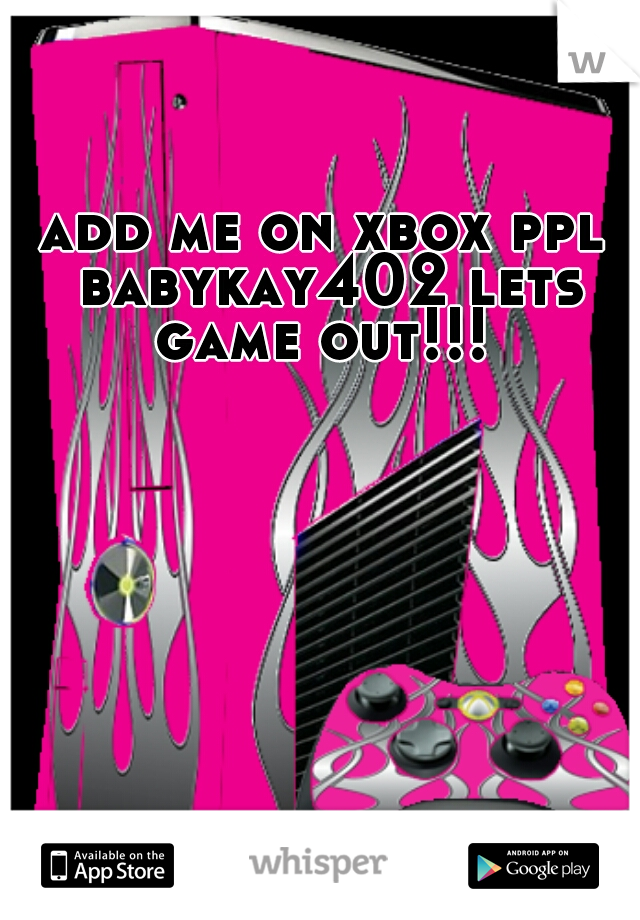 add me on xbox ppl babykay402 lets game out!!!