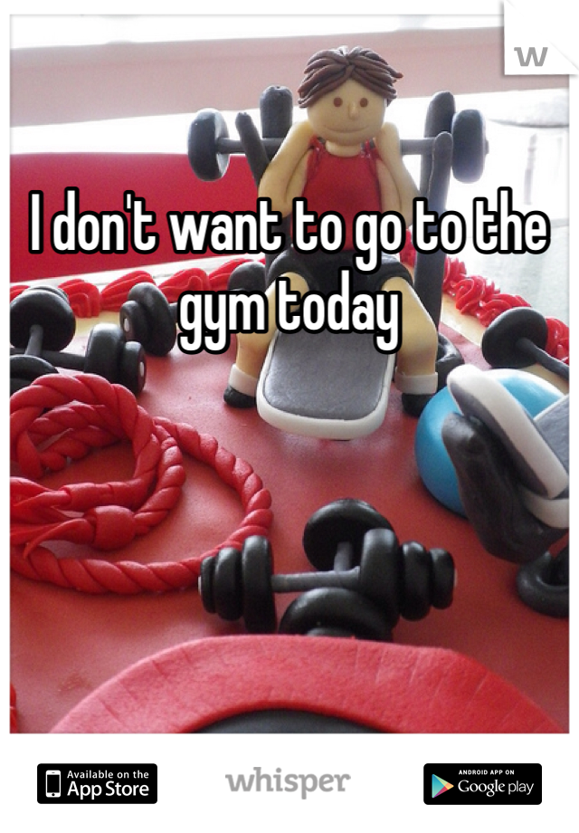 I don't want to go to the gym today