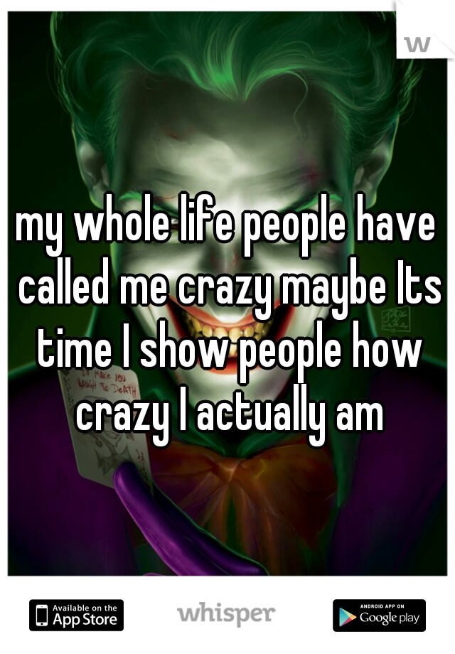my whole life people have called me crazy maybe Its time I show people how crazy I actually am