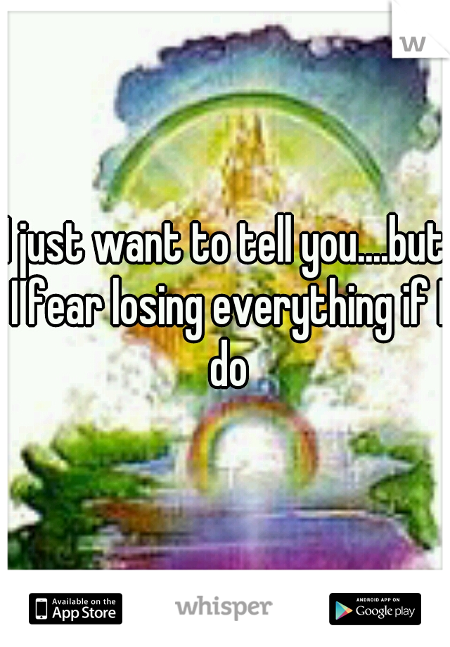 I just want to tell you....but I fear losing everything if I do
