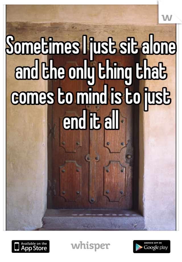 Sometimes I just sit alone and the only thing that comes to mind is to just end it all