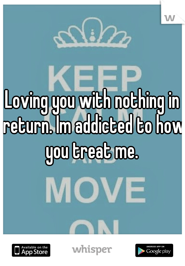 Loving you with nothing in return. Im addicted to how you treat me.