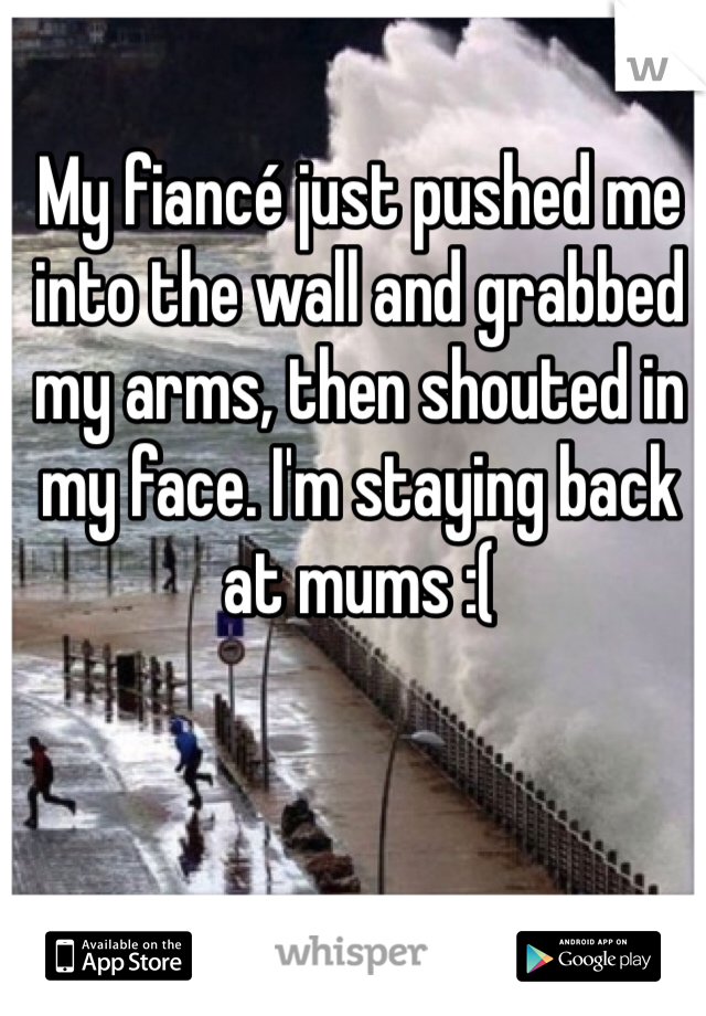 My fiancé just pushed me into the wall and grabbed my arms, then shouted in my face. I'm staying back at mums :(