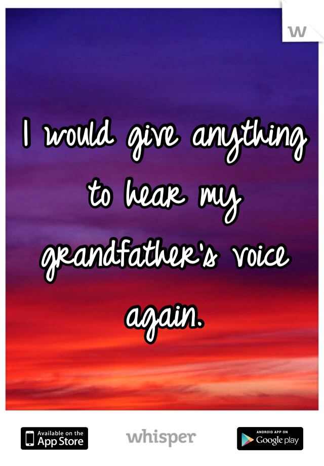 I would give anything to hear my grandfather's voice again.