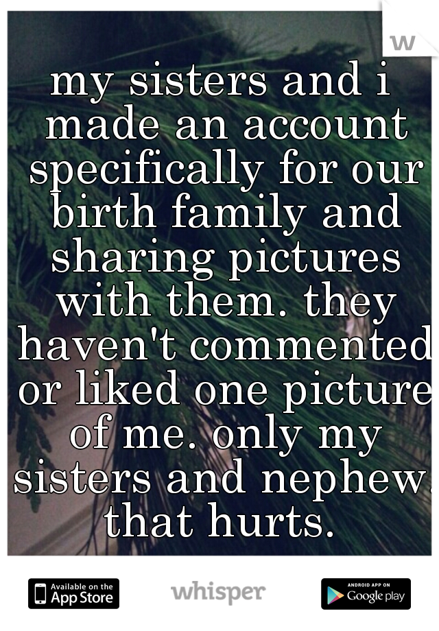 my sisters and i made an account specifically for our birth family and sharing pictures with them. they haven't commented or liked one picture of me. only my sisters and nephew. that hurts.