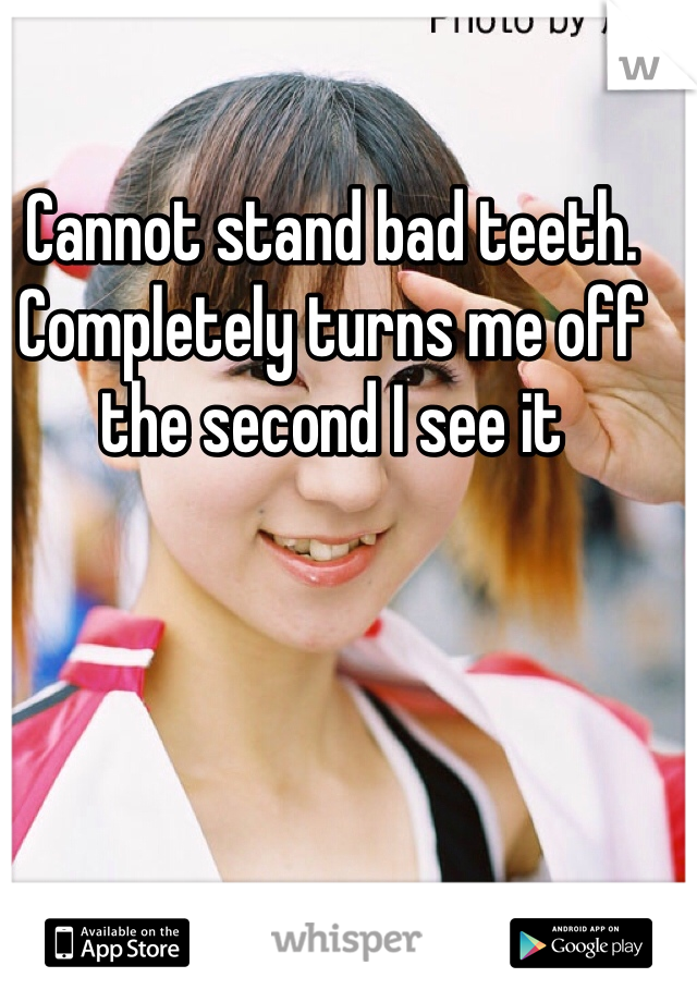 Cannot stand bad teeth. Completely turns me off the second I see it