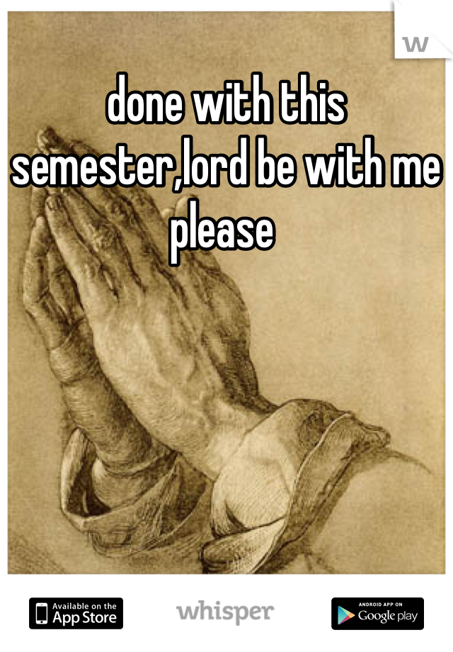 done with this semester,lord be with me please