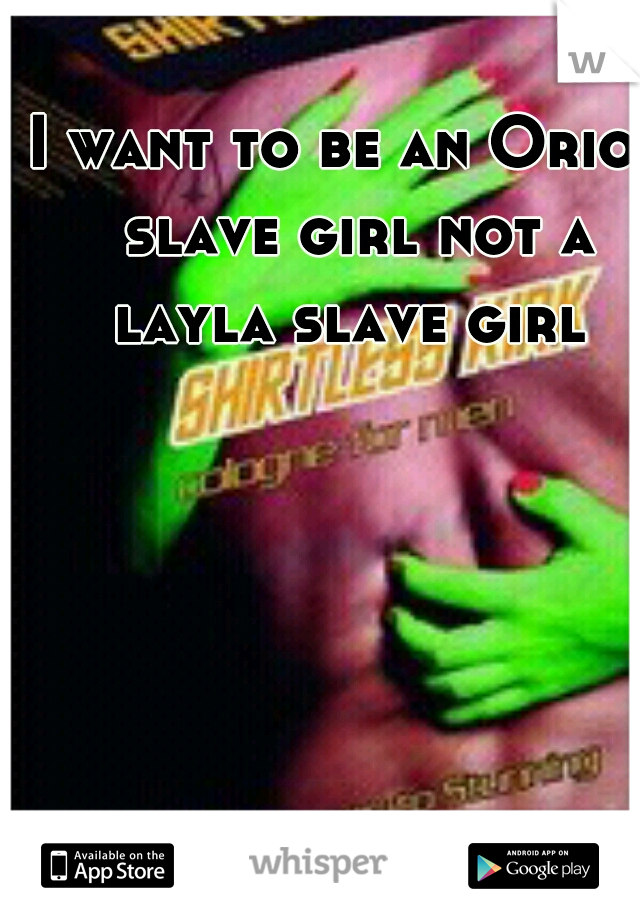 I want to be an Orion slave girl not a layla slave girl