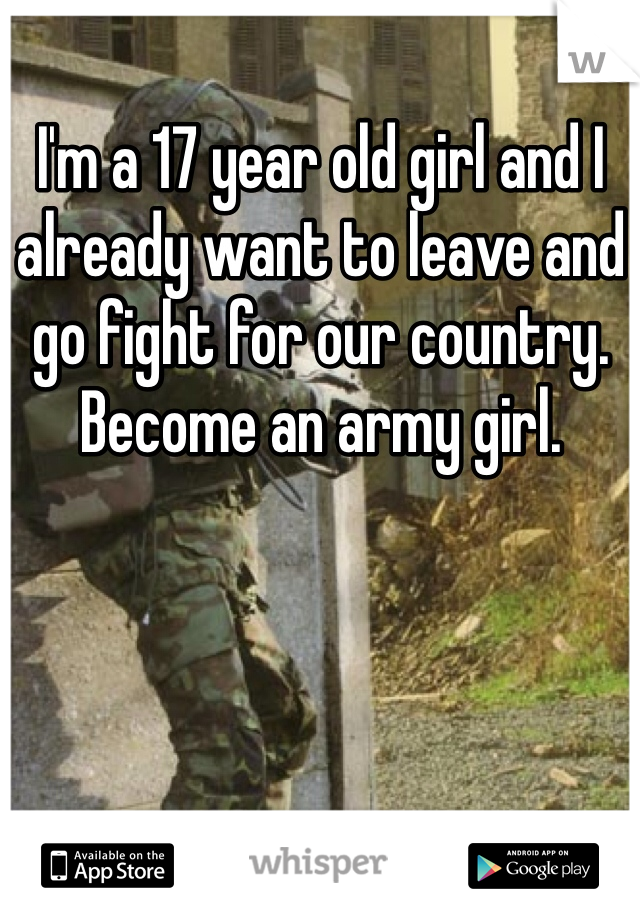 I'm a 17 year old girl and I already want to leave and go fight for our country. Become an army girl.