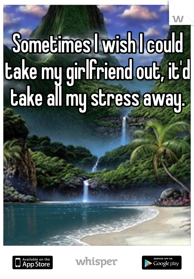 Sometimes I wish I could take my girlfriend out, it'd take all my stress away.