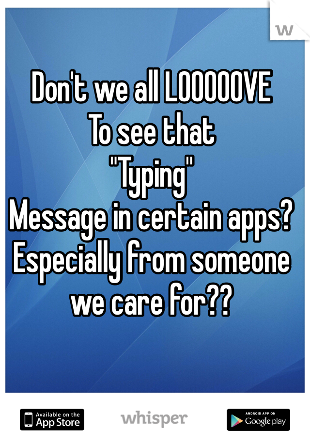 "Don't we all LOOOOOVE To see that ""Typing"" Message in certain apps? Especially from someone we care for??"