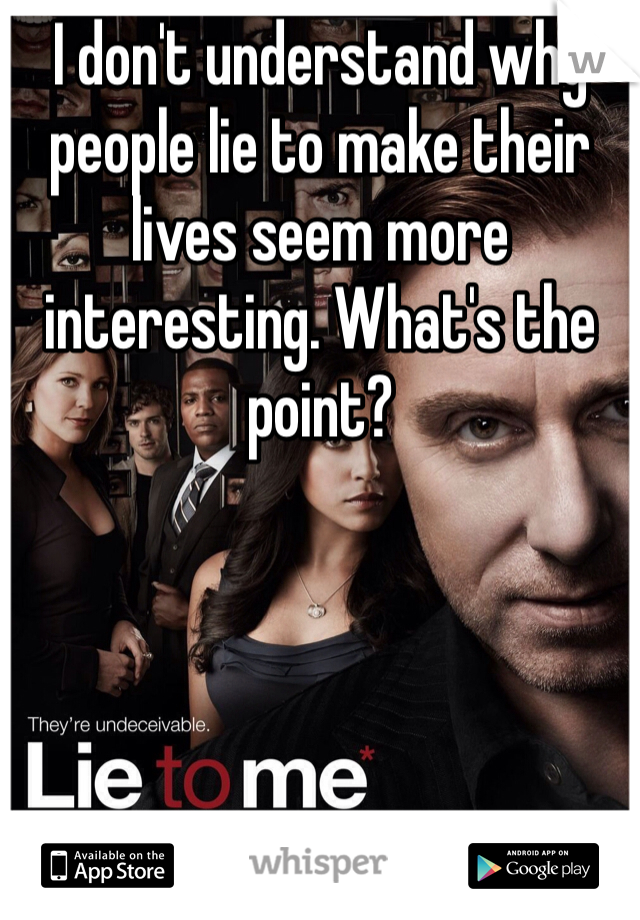 I don't understand why people lie to make their lives seem more interesting. What's the point?