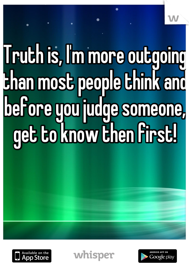 Truth is, I'm more outgoing than most people think and before you judge someone, get to know then first!