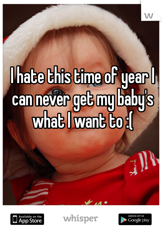 I hate this time of year I can never get my baby's what I want to :(