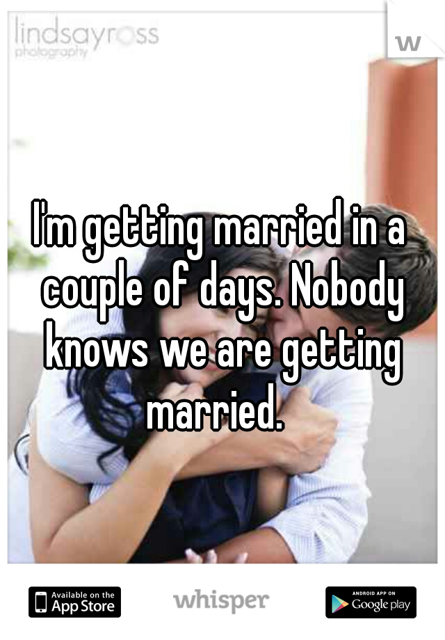 I'm getting married in a couple of days. Nobody knows we are getting married.