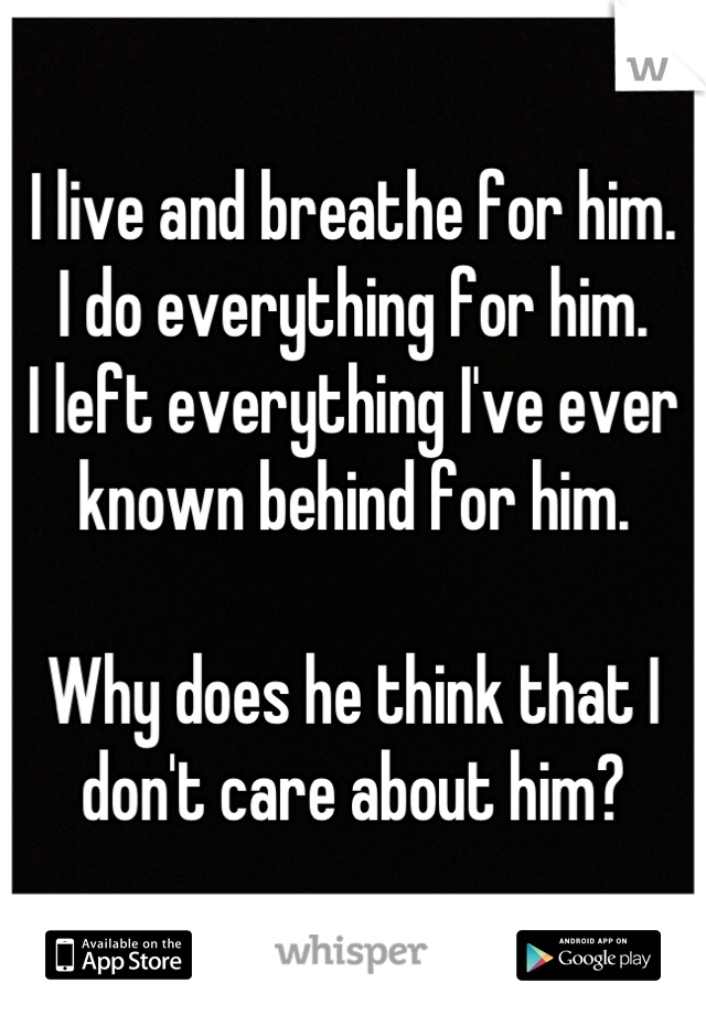 I live and breathe for him.  I do everything for him.  I left everything I've ever known behind for him.   Why does he think that I don't care about him?