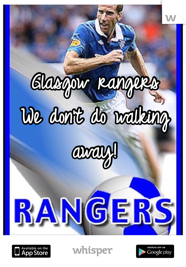 Glasgow rangers We don't do walking away!