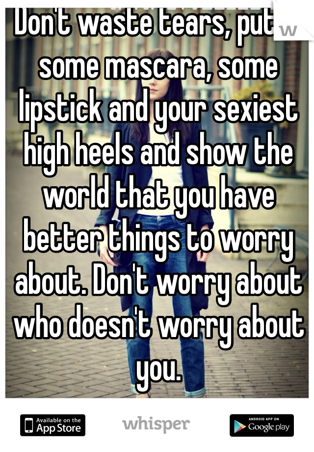 Don't waste tears, put on some mascara, some lipstick and your sexiest high heels and show the world that you have better things to worry about. Don't worry about who doesn't worry about you.