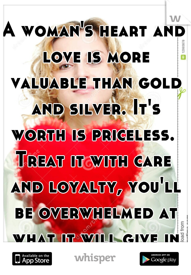 A woman's heart and love is more valuable than gold and silver. It's worth is priceless.   Treat it with care and loyalty, you'll be overwhelmed at what it will give in return.