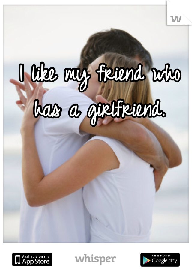 I like my friend who has a girlfriend.