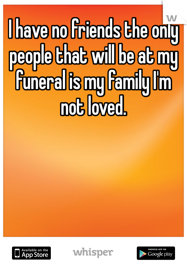 I have no friends the only people that will be at my funeral is my family I'm not loved.