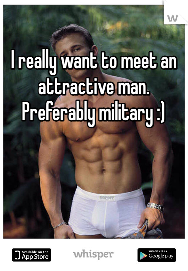 I really want to meet an attractive man. Preferably military :)