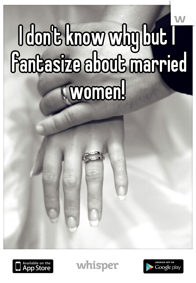 I don't know why but I fantasize about married women!
