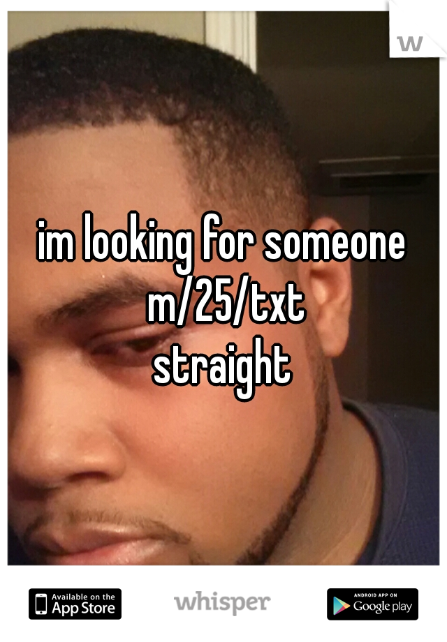 im looking for someone m/25/txt straight