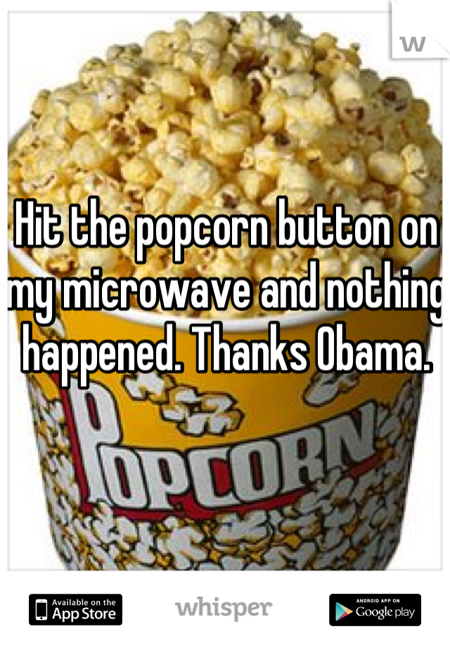 Hit the popcorn button on my microwave and nothing happened. Thanks Obama.