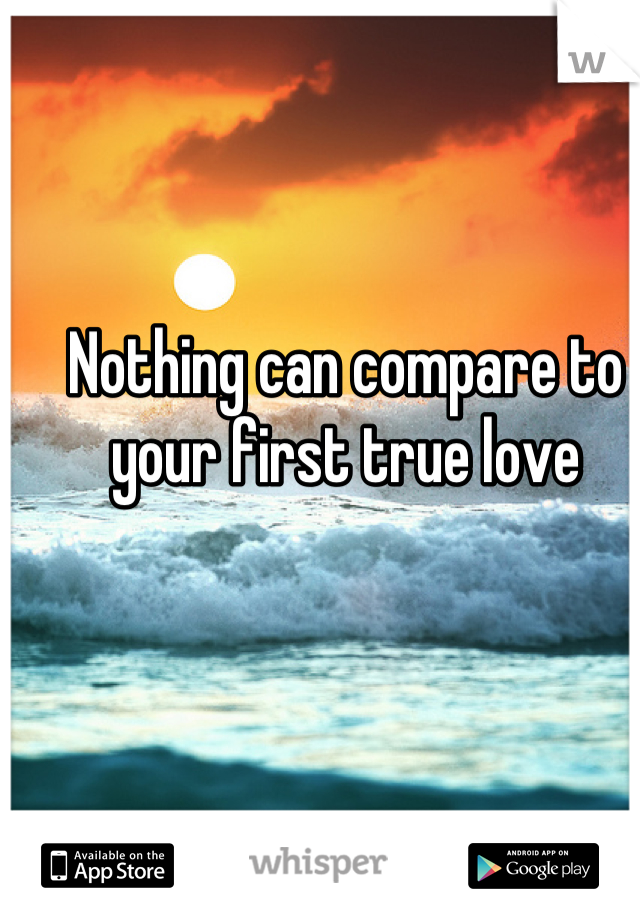 Nothing can compare to your first true love