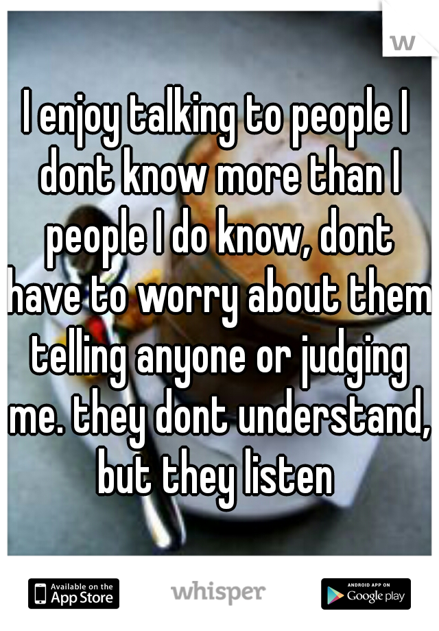 I enjoy talking to people I dont know more than I people I do know, dont have to worry about them telling anyone or judging me. they dont understand, but they listen