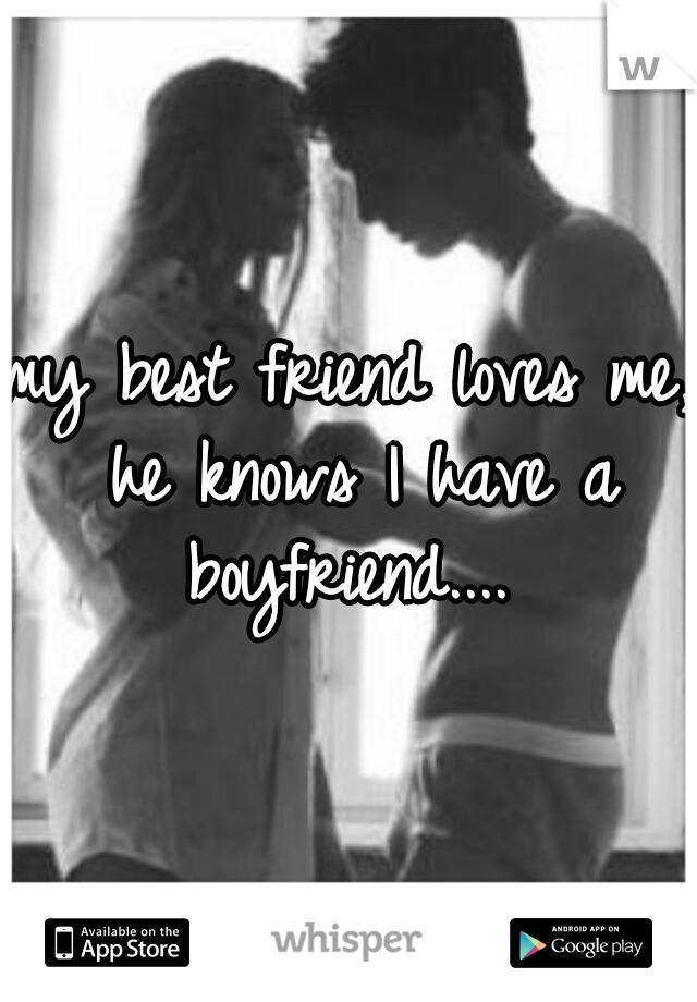 my best friend loves me, he knows I have a boyfriend....