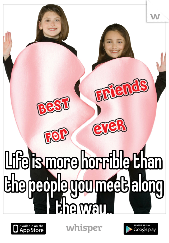 Life is more horrible than the people you meet along the way..