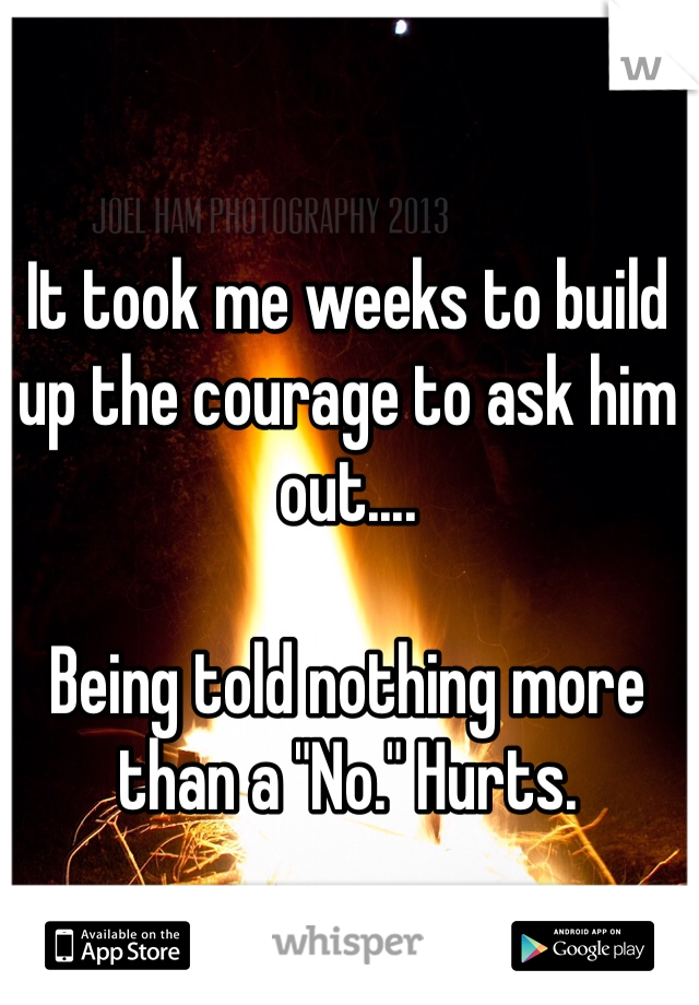 """It took me weeks to build up the courage to ask him out....  Being told nothing more than a """"No."""" Hurts."""