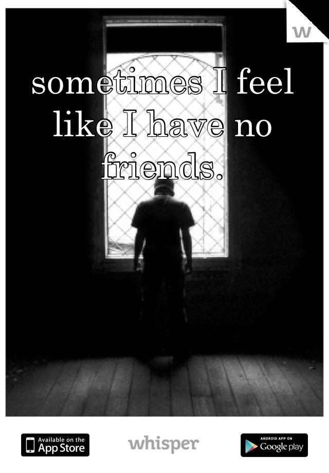 sometimes I feel like I have no friends.