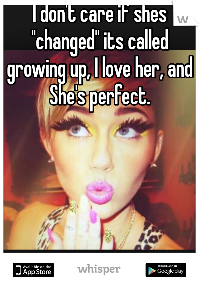"""I don't care if shes """"changed"""" its called growing up, I love her, and She's perfect."""