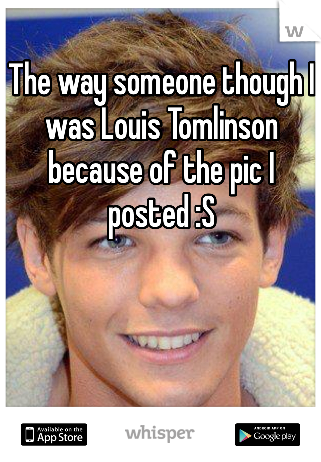 The way someone though I was Louis Tomlinson because of the pic I posted :S