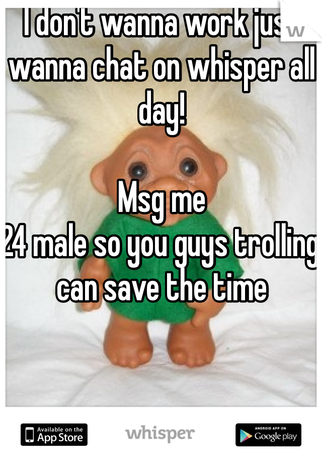 I don't wanna work just wanna chat on whisper all day!   Msg me  24 male so you guys trolling can save the time