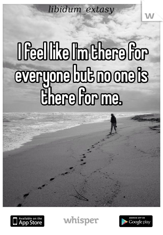 I feel like I'm there for everyone but no one is there for me.